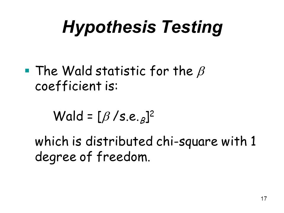Hypothesis Testing The Wald statistic for the  coefficient is: Wald = [ /s.e.B]2 which is distributed chi-square with 1 degree of freedom.
